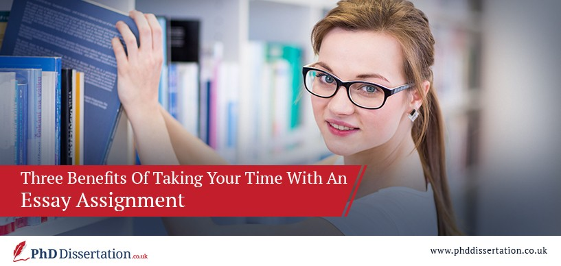 Three Benefits Of Taking Your Time With An Essay Assignment